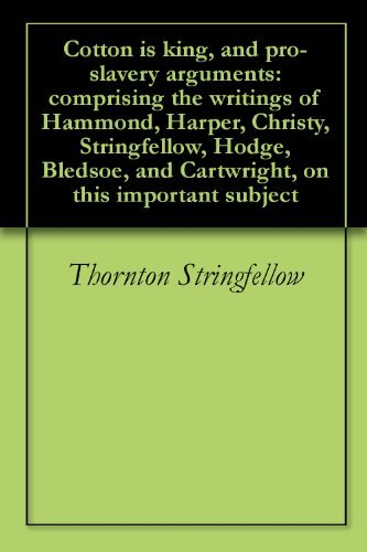 Cotton is king, and pro-slavery arguments: comprising the writings of Hammond, Harper, Christy, Stringfellow, Hodge, Bledsoe, and Cartwright, on this important subject Thornton Stringfellow