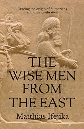 The Wise Men From the East: Tracing the origin of Sumerians and their civilisation  by  Matthias Ifejika