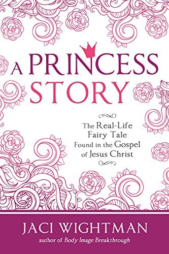 A Princess Story: The Real-Life Fairy Tale Found in the Gospel of Jesus Christ Jaci Wightman