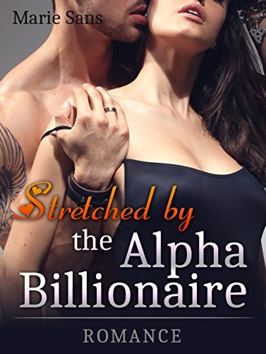 Romance: Stretched the Alpha BILLIONAIRE (First Time Inexperienced Girl and the Billionaire Bad Boy Romance) by Marie Sans