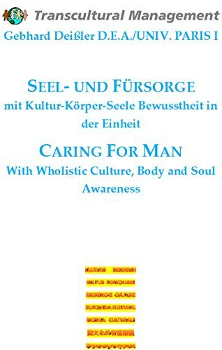 Seel- und Fürsorge mit Kultur-Körper-Seele Bewusstheit in der Einheit: Caring For Man With Wholistic Culture, Body and Soul Awareness Gebhard Deissler