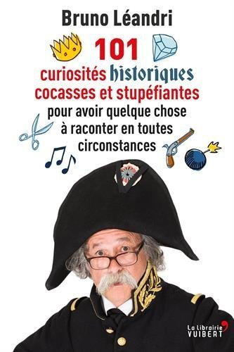 101 curiosités historiques cocasses et stupéfiantes pour avoir quelque chose à raconter en toutes circonstances  by  Bruno Léandri