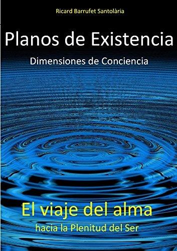 Planos de Existencia, Dimensiones de Conciencia: El viaje del alma hacia la Plenitud del Ser Ricard Barrufet Santolària