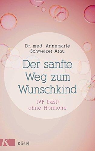 Der sanfte Weg zum Wunschkind: IVF (fast) ohne Hormone Annemarie Schweizer-Arau