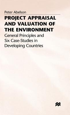 Project Appraisal and Valuation of the Environment: General Principles and Six Case-Studies in Developing Countries Peter (Associate Professor of Economics Abelson