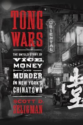 Tong Wars: The Untold Story of Vice, Money, and Murder in New Yorks Chinatown Scott D. Seligman