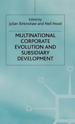 Multinational Corporate Evolution and Subsidiary Development  by  Birkenshaw