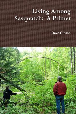 Living Among Sasquatch: A Primer  by  Dave Gibson