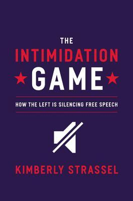 The Intimidation Game: How the Left Is Silencing Free Speech  by  Kimberley Strassel