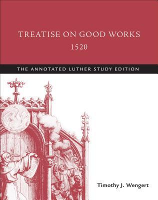 Treatise on Good Works, 1520: The Annotated Luther, Study Edition Martin Luther