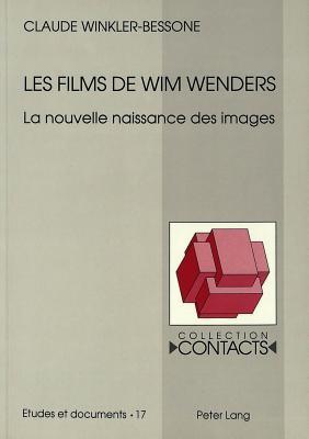 Les Films De Wim Wenders: La Nouvelle Naissance Des Images  by  Claude Winkler-Bessone