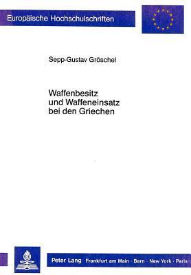Waffenbesitz Und Waffeneinsatz Bei Den Griechen  by  Sepp-Gustav Groschel