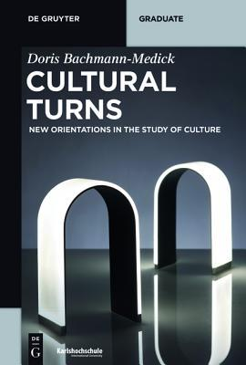 Cultural Turns: New Orientations in the Study of Culture  by  Doris Bachmann-Medick
