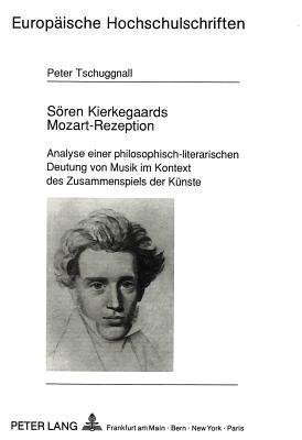 Sr̲en Kierkegaards Mozart Rezeption: Analyse Einer Philosophisch Literarischen Deutung Von Musik Im Kontext Des Zusammenspiels Der Knste  by  Peter Tschuggnall