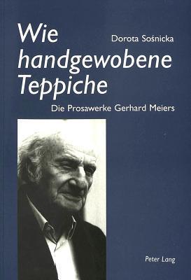 Wie Handgewobene Teppiche: Die Prosawerke Gerhard Meiers  by  Dorota Sosnicka