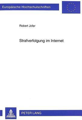 Strafverfolgung Im Internet: Phaenomenologie Und Bekaempfung Kriminellen Verhaltens in Internationalen Computernetzen Robert Jofer