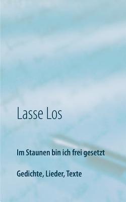 Im Staunen bin ich frei gesetzt: Gedichte, Lieder, Texte Lasse Los