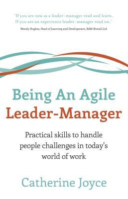 Being an Agile Leader-Manager - Practical Skills to Handle People Challenges in Todays World of Work  by  Catherine Joyce