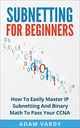 Subnetting For Beginners: How To Easily Master IP Subnetting And Binary Math To Pass Your CCNA  by  Adam Vardy