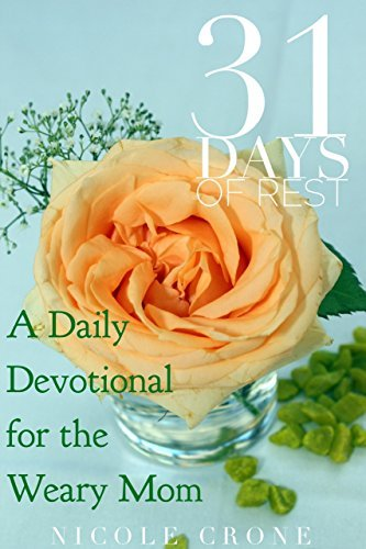 31 Days of Rest: A Daily Devotional for the Weary Mom  by  Nicole Crone