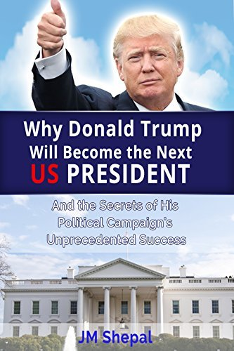 Donald Trump: Why Donald Trump Will Become the Next US President: And the Secrets of His Political Campaigns Unprecedented Success  by  JM Shepal