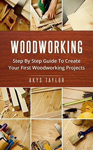 Woodworking: Step By Step Guide To Create Your First Woodworking Projects (Tiny House Living, Woodworking Projects, Tiny House Plans, Tiny House, Tiny House Floor Plans, Microshelters Book 7)  by  Akys Taylor