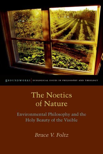The Noetics of Nature: Environmental Philosophy and the Holy Beauty of the Visible (Groundworks  by  Bruce V. Foltz