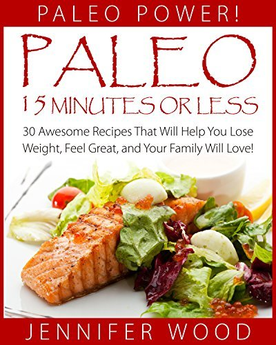 Paleo 15 Minutes Or Less: 30 Quick And Easy Recipes That Will Help You Lose Weight, Feel Great, and Your Family Will Love! (Paleo Power Series Book 12)  by  Jennifer Wood