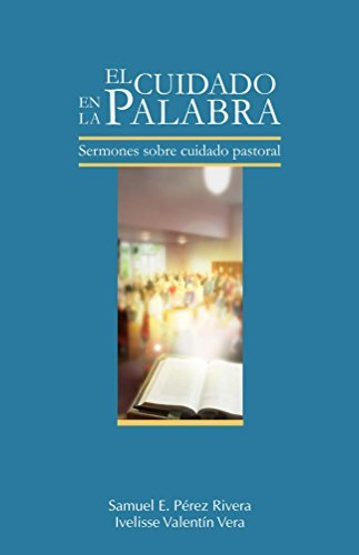 El Cuidado en la Palabra: Sermones sobre Cuidado Pastoral Samuel Perez Rivera