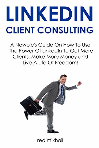 LinkedIn Client Consulting - 2016 Version: A Newbies Guide On How To Use The Power Of LinkedIn To Get More Clients, Make More Money and Live A Life Of Freedom! Red Mikhail