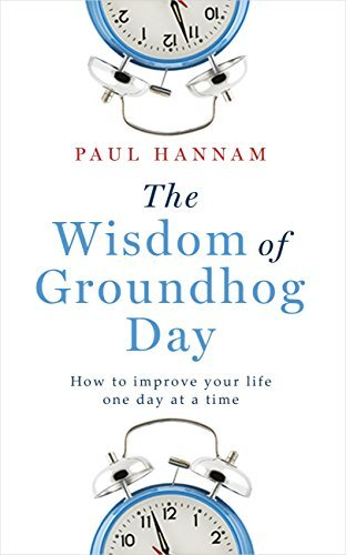 The Wisdom of Groundhog Day: How to improve your life one day at a time Paul Hannam