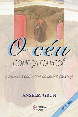 O céu começa em você: Sabedoria dos padres do deserto para hoje Anselm Grün