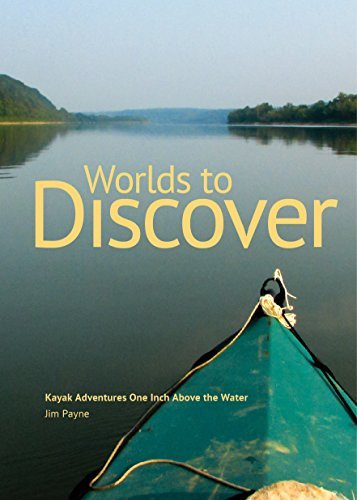Worlds to Discover: Kayak Adventures One Inch Above the Water Jim Payne