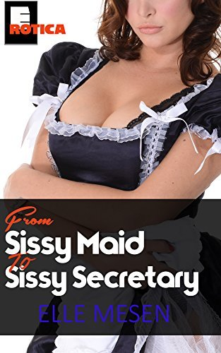 From Sissy Maid to Sissy Secretary: The True Story of a Cuckold and his Forced Feminisation (The Elle Mesen Trilogy Book 1)  by  Elle Mesen