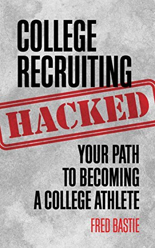 College Recruiting Hacked: Your Path To Becoming A College Athlete Fred Bastie