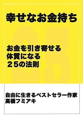 shiawasena okanemochi ni naru houhou: okane wo hikiyoseru taishitsu ni naru 25 no housoku Takahashi Humiaki