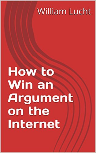 How to Win an Argument on the Internet  by  William Lucht