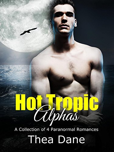 Hot Tropic Alphas: A Collection of 4 Paranormal Romances Set in the Tropics Thea Dane