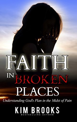 Faith in Broken Places: Understanding Gods Plan in the Midst of Pain Kim Brooks