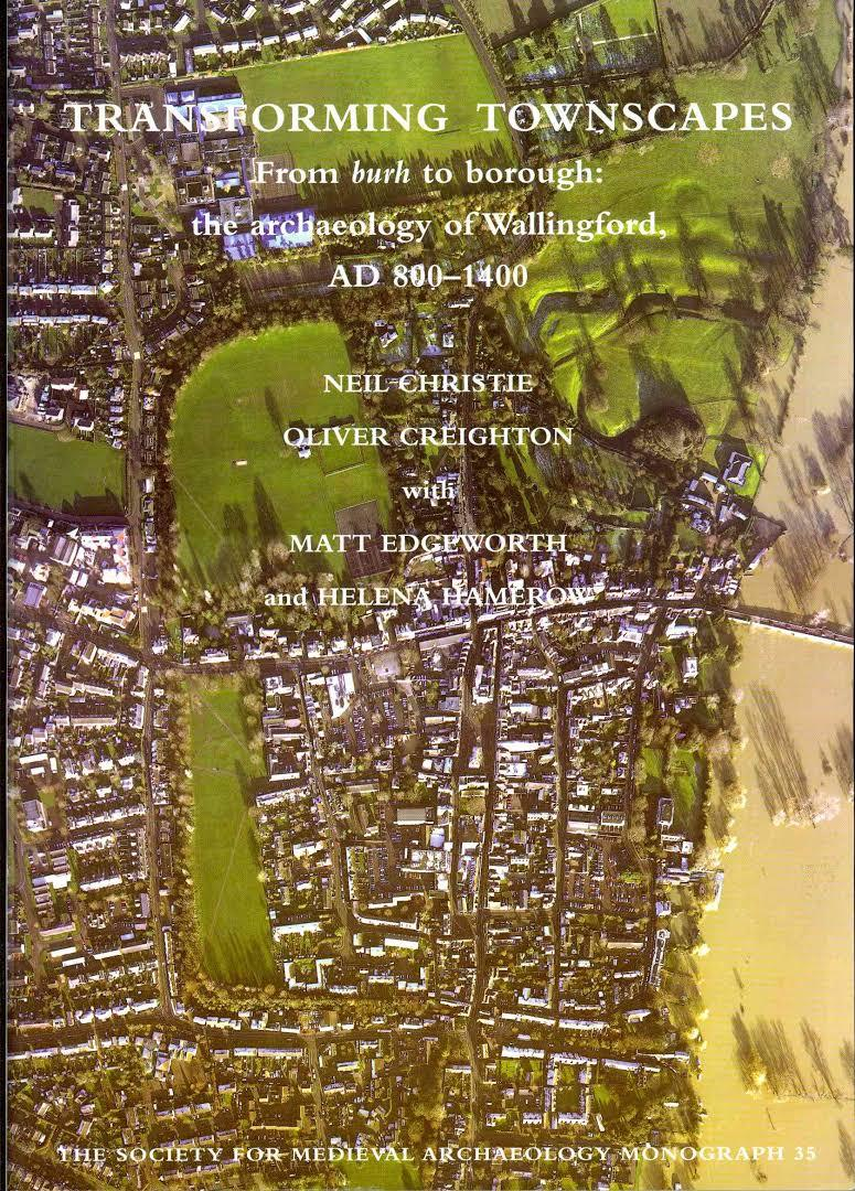 Transforming Townscapes: From Burh to Borough: The Archaeology of Wallingford, AD 800-1400 (Society for Medieval Archaeology Monographs Volume 35) Neil Christie