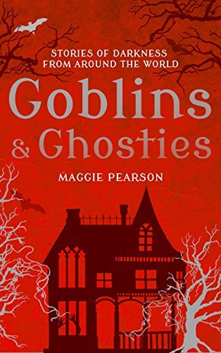 Goblins and Ghosties: Stories of Darkness from Around the World  by  Maggie Pearson