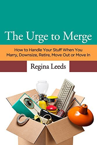 The Urge to Merge: How to Handle Your Stuff When you Marry, Downsize, Retire, Move Out or Move In Regina Leeds