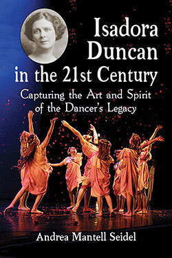 Isadora Duncan in the 21st Century: Capturing the Art and Spirit of the Dancers Legacy  by  Andrea Mantell Seidel