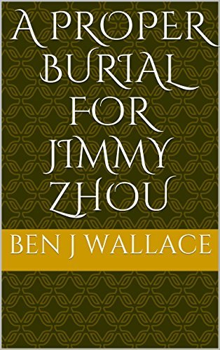 A Proper Burial for Jimmy Zhou Ben J Wallace