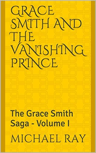 Grace Smith and the Vanishing Prince: The Grace Smith Saga - Volume I  by  Michael Ray