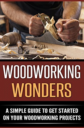 Woodworking Wonders: A Simple Guide To Get Started On Your Woodworking Projects Mark Lewis