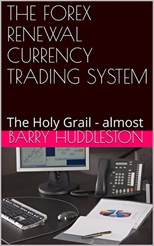 THE FOREX RENEWAL CURRENCY TRADING SYSTEM: The Holy Grail - almost  by  Barry Huddleston
