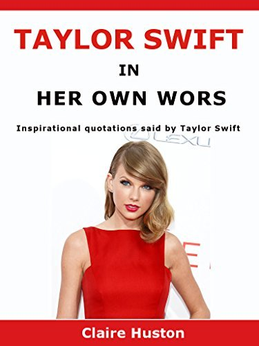 Taylor Swift In Her Own Words: Inspirational quotations said Taylor Swift by Claire Huston