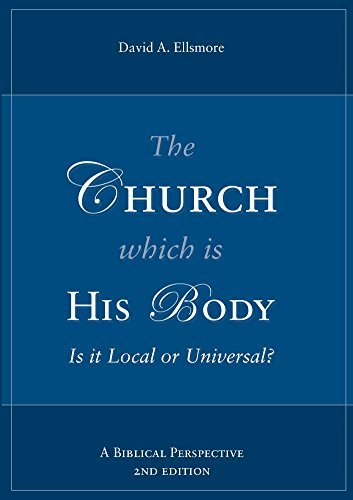 The Church Which is His Body: Is it Local or Universal  by  David Ellsmore