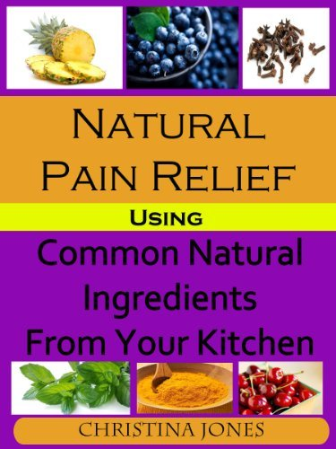 Natural Pain Relief Using Common Natural Ingredients in Your Kitchen Christina  Jones